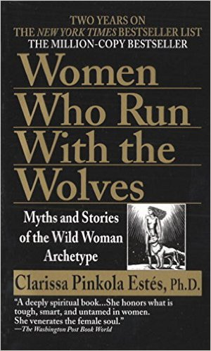Women Who Run With the Wolves by Clarissa Pinkola Estes, Ph. D